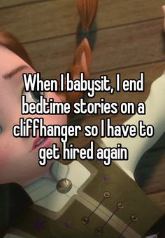 When I babysit, I end bedtime stories on a cliffhanger so I have to get hired again