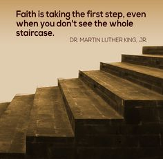 Faith is taking the first step, even when you don't see the whole staircase. - Dr. Martin Luther King, Jr.