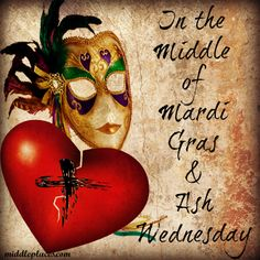 Both Mardi Gras & Ash Wednesday bid humanity to recognize that time is fleeting.  Sadly there are many who celebrate one or the other and miss something important about the middle.  The sin of legalism, often bound up in the celebration of Lent, is no less scandalous than the licentiousness of Mardi Gras.