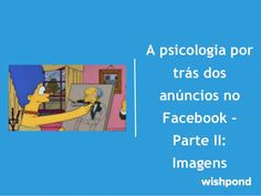 A psicologia por trás dos anúncios no Facebook II: Imagens by Wishpond via slideshare