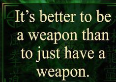 Better to be a weapon.