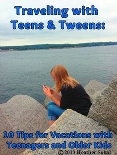 Traveling with Teens and Tweens - 10 Tips for Vacations with Teenagers and Older Kids