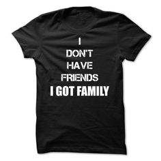I Don't Have Friends, I Got Family T-Shirt Hoodie Sweatshirts eua. Check price ==► http://graphictshirts.xyz/?p=48959