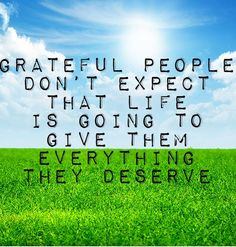 Grateful people don't expect that life is going to give them everything they deserve.