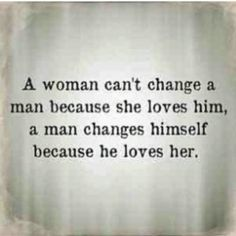 """A woman can't change a man...""  My husband said this is a good one. Enjoy Loving Quotes."