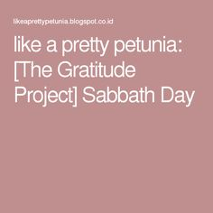 like a pretty petunia: [The Gratitude Project] Sabbath Day
