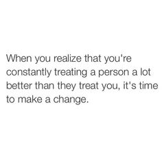 when you realize that you're constantly treating a person a lot better than they treat you, it's time to make a change Need A Change Quotes, Sad Quotes That Make You Cry, Best Love Quotes, You Changed Quotes, Babe Quotes, Loss Quotes, Up Quotes, People Quotes, Qoutes