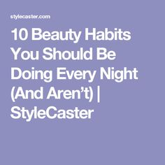 10 Beauty Habits You Should Be Doing Every Night (And Aren't) | StyleCaster