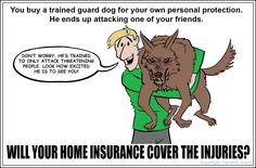Earlier today I presented this question: Would your home insurance policy pay if your trained guard dog injures someone? The answer is: It depends. The reason why the answer is really unknown is because some companies may place in their policy a legal disclaimer that allows the company to deny liability claims for those who own trained Guard Dogs...did you know that? It's good to review your policy to know what is, or is not covered. Call our office for a free policy review!