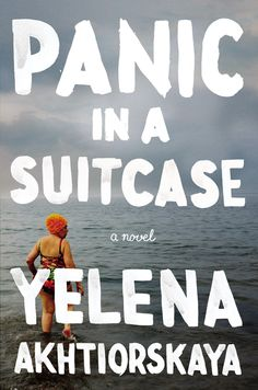PANIC IN A SUITCASE by Yelena Akhtiorskaya -- A dazzling debut novel about a Russian immigrant family living in Brooklyn and their struggle to learn the new rules of the American Dream.