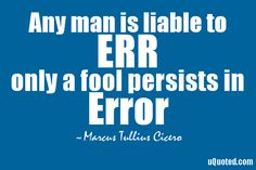 Any man is liable to err, only a fool persists in error.
