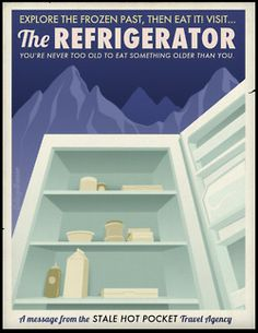 """""""Explore the frozen past, then eat it! Visit...the REFRIGERATOR. You're never too old to eat something older than you."""""""