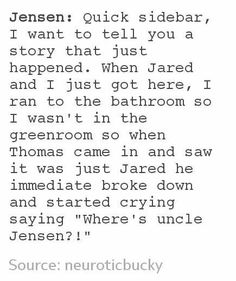 "Jensen: ""Quick sidebar, I want to tell you a story that just happened. When Jared and I just got here, I ran to the bathroom so I wasn't in the greenroom so when Thomas came in and saw it was just Jared he immediate broke down and started crying saying ""Where's uncle Jensen?!"" That's so cute"