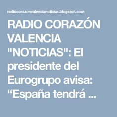 """RADIO CORAZÓN VALENCIA  """"NOTICIAS"""": El presidente del Eurogrupo avisa: """"España tendrá ..."""
