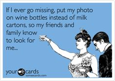 If I ever go missing, put my photo on wine bottles instead of milk cartons, so my friends and family know to look for me...