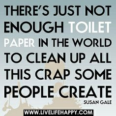 There's just not enough toilet paper in the world to clean up all this crap some people create.