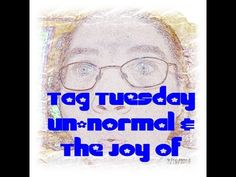 """Tag Tuesday doing the """"Un-normal"""" & """"Joy of"""""""