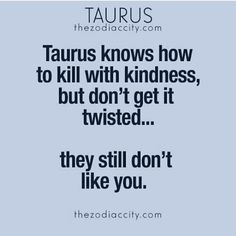 #Taurus knows how to kill with kindness, but don't get it twisted, they still don't like you.