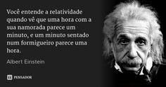 Você entende a relatividade quando vê que uma hora com a sua namorada parece um minuto, e um minuto sentado num formigueiro parece uma hora. — Albert Einstein