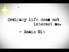 Ordinary life does not interest me.  #Anais Nin #quote   http://on.fb.me/RMXqqk