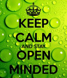 Keep Calm and stay open minded