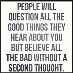 People will question all the good things they hear about you but believe all the bad without a second thought. #people #truth