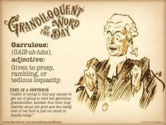"Garrulous (GAIR-uh-luhs) Adjective: -Excessively talkative, especially on trivial matters. -Given to constant and frivolous chatter; loquacious; talkative. -Given to excessive and often trivial or rambling talk; tiresomely talkative. -Given to prosy, rambling, or tedious loquacity.  From Latin garrulus, from garrīre to chatter.  Used in a sentence: ""Judith is trying to find any excuse to get out of going to visit her garrulous grandmother."""
