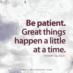 Live life happy quote: Be patient. Great things happen a little at a time. - Mark Black