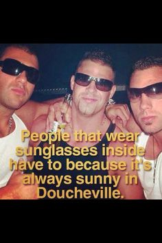"""To the tune of """"I wear my sunglasses at night cause I can, cause I can""""  I now sing """"I wear my sunglasses inside, cause I'm a douche, cause I'm a douche."""""""