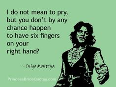 Inigo Montoya: I do not mean to pry, but you don't by any chance happen to have six fingers on your right hand?   Man in Black: Do you always begin conversations this way?