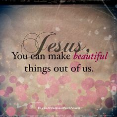 Jesus, you can make beautiful things out of us.