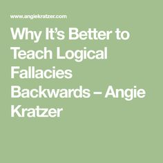 Why It's Better to Teach Logical Fallacies Backwards – Angie Kratzer