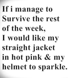 If I Manage to Survive the Rest of the Week I Would Like My Straight Jacket in Hot Pink & My Helmet to Sparkle Sarcastic Quotes, Me Quotes, Funny Quotes, Witty Sayings, Funny Memes, Funny Cartoons, Wall Quotes, No Kidding, Straight Jacket