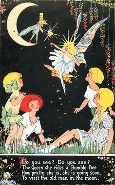 DO YOU SEE? DO YOU SEE? THE QUEEN SHE RIDES A BUMBLE BEE HOW PRETTY SHE IS, SHE IS GOING SOON, TO VISIT THE OLD MAN IN THE MOON. - Art by PHYLLIS COOPER