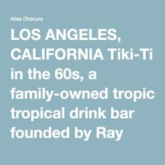 LOS ANGELES, CALIFORNIA Tiki-Ti Established in the 60s, a family-owned tropical drink bar founded by Ray Buehn, bartender to the stars