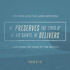 GOD loves all who hate evil, And those who love him he keeps safe, Snatches them from the grip of the wicked. (Psalm 97:10 MSG)