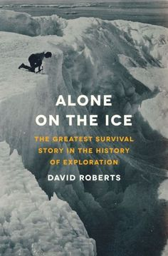 Alone on the Ice: The Greatest Survival Story in the History of Exploration. Try to picture a survival scenario on par with the bleakness of Cormac McCarthy's, The Road. Only multiply it by 100 because this story is true. In 1913, Douglas Mawson, leader of the Australasian Antarctic Expedition got lost on the Arctic ice. Nearly a month later, he re-appeared at basecamp as a barely living skeleton.