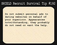 S.H.I.E.L.D. Recruit Survival Tip #192:Do not submit personal ads to dating websites on behalf of your superiors. Appearances notwithstanding, they probably do not need or want the help.