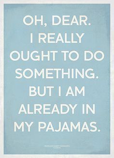 No need to leave the house.......just stay in my pajamas----comforts of home!