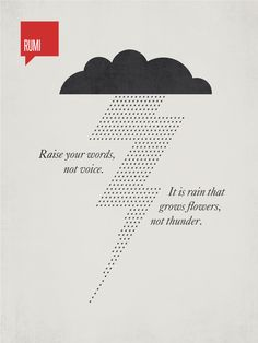 """""""Raise your words, not voice. It is rain that grows flowers, not thunder."""" - Rumi"""