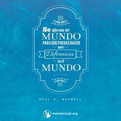 Se diferente del mundo para que puedas para que puedas hacer una diferencia en el mundo. - Neal A. Maxwell  No olvides visitar mormonsud.org