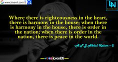 Where there is righteousness in the heart, there is harmony in the house; when there is harmony in the house, there is order in the nation; when there is order in the nation, there is peace in the world.  #lifelessonmotivationalquotes #lovereletedmotivationalquotes #apjabdulkalaminspiaringquotes #apjabdulkalamquotesinenglish #lifechangeingMotivationalQuotes #learningmotivationalquotes #abdulkalammotivationalquotes #motivationalquotes #lovequotes #englishmotivationalquotes
