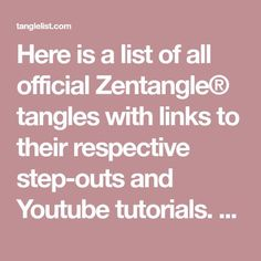 Here is a list of all official Zentangle® tangles with links to their respective step-outs and Youtube tutorials. There are also keyword descriptions of each tangle to make it easier to quickly search the list. Tip: Use the Search bar at the top right corner of the list to quickly find specific tangles. For example,...Read More »