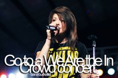 Go to a We Are the in Crowd concert.