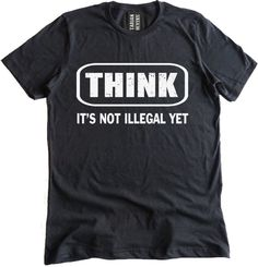 Think It's Not Illegal Yet Premium Dual Blend T-Shirt Think It's not Illegal yet is a classic and here is our rendition of this popular tee. The lettering in 'Think' is slightly distressed adding a co Sarcastic Shirts, Funny Shirt Sayings, T Shirts With Sayings, Funny Tees, T Shirt Quotes, Funny Sarcastic, T Shirt Slogans, Funny Shirt Quotes, Meme Shirts