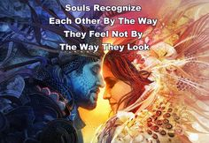 Souls recognize each other by the way they feel not the way they look.