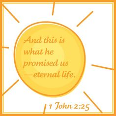 1 John 2:25 - Can I hear an Amen!     And this is what he promised us - eternal life.