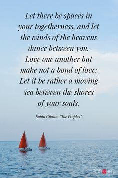 """Let there be spaces in your togetherness, and let the winds of the heavens dance between you.  Love one another but make not a bond of love: Let it be rather a moving sea between the shores of your souls. - Khalil Gibran, """"The Prophet"""""""