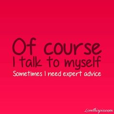 Sometimes I need expert advice( maybe its all the time I talk to myself.. No you aren't that crazy!)   See more about quote pictures, picture quotes and funny quotes.