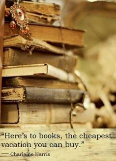 Here's to books, the cheapest vacation you can buy.